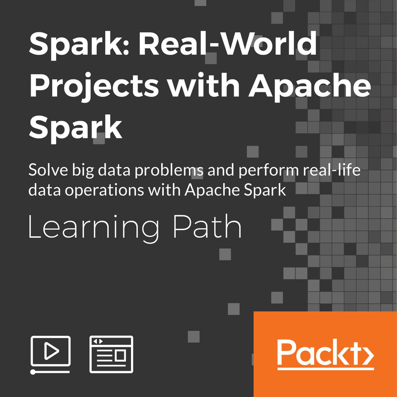 LEARNING PATH: Spark: Real-World Projects with Apache Spark