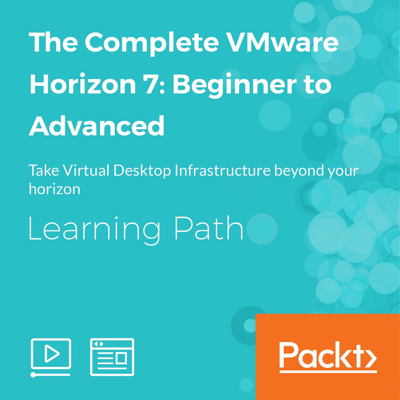 LEARNING PATH: The Complete VMware Horizon 7: Beginner to
