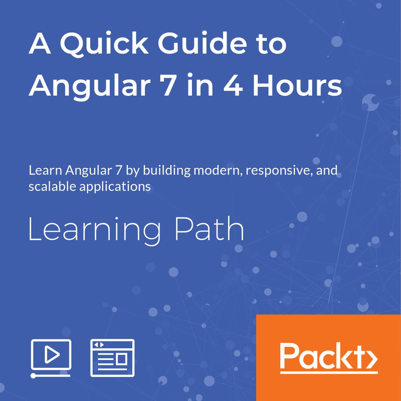 LEARNING PATH: A Quick Guide to Angular 7 in 4 Hours | Learning Paths