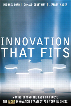 INNOVATION THAT FITS Moving Beyond the Fads to Choose the RIGHT Innovation Strategy for Your Business