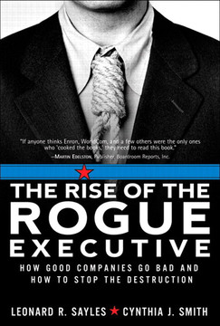 The Rise of the Rogue Executive: How Good Companies Go Bad and How to Stop the Destruction