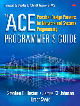 ACE Programmer's Guide, The: Practical Design Patterns for Network and Systems Programming