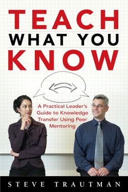 Teach What You Know: A Practical Leader's Guide to Knowledge Transfer Using Peer Mentoring