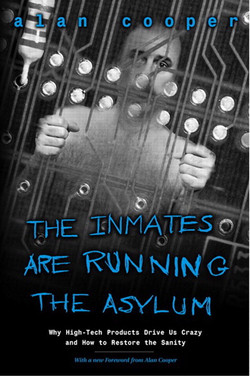 Inmates Are Running the Asylum, The: Why High-Tech Products Drive Us Crazy and How to Restore the Sanity