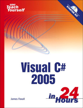Sams Teach Yourself Microsoft® Visual C#® 2005 in 24 Hours, Complete Starter Kit