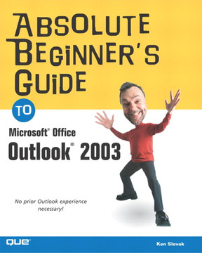 Absolute Beginner's Guide to Microsoft® Office Outlook® 2003