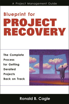 Blueprint for Project Recovery: A Project Management Guide The Complete Process for Getting Derailed Projects Back on Track