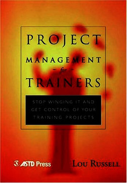 "Project Management for Trainers: Stop ""Winging It"" and Get Control of Your Training Projects"