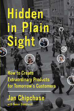 Hidden in Plain Sight - How to Create Extraordinary Products for Tomorrow's Customers