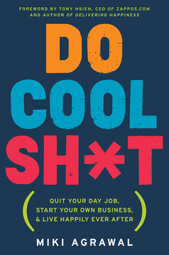 Do Cool Sh*t - Quit Your Day Job, Start Your Own Business, and Live Happily Ever After