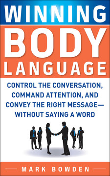 Winning Body Language : Control the Conversation, Command Attention, and Convey the Right Message without Saying a Word