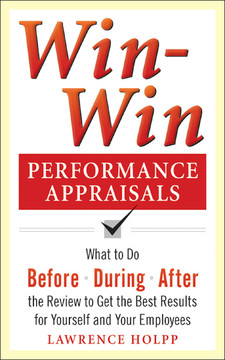 Win-Win Performance Appraisals: What to Do Before, During, and After the Review to Get the Best Results for Yourself and Your Employees : What to Do Before, During and After the Review