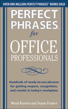 Perfect Phrases for Office Professionals: Hundreds of ready-to-use phrases for getting respect, recognition, and results in today's workplace