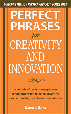 Perfect Phrases for Creativity and Innovation: Hundreds of Ready-to-Use Phrases for Break-Through Thinking, Problem Solving, and Inspiring Team Collaboration