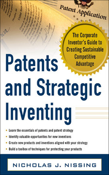 Patents and Strategic Inventing: The Corporate Inventor's Guide to Creating Sustainable Competitive Advantage