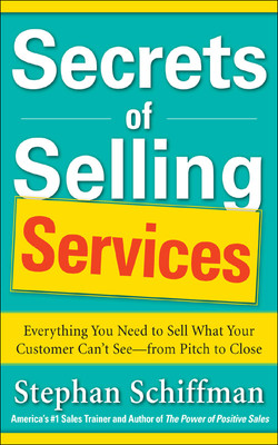 Secrets of Selling Services: Everything You Need to Sell What Your Customer Can't See—from Pitch to Close