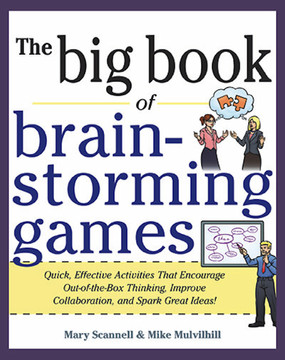 The Big Book of Brainstorming Games: Quick, Effective Activities That Encourage Out-of-the-Box Thinking, Improve Collaboration, and Spark Great Ideas!