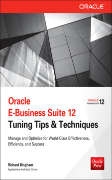 Oracle E-Business Suite 12 Tuning Tips & Techniques : Manage & Optimize for World-Class Effectiveness, Efficiency, and Success
