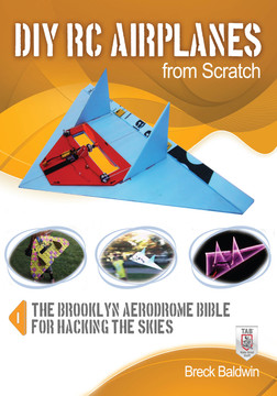 DIY RC Airplanes from Scratch : The Brooklyn Aerodrome Bible for Hacking the Skies