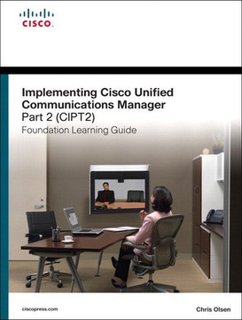Implementing Cisco Unified Communications Manager, Part 2 (CIPT2) Foundation Learning Guide: (CCNP Voice CIPT2 642–457), Second Edition