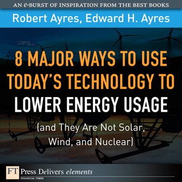 8 Major Ways to Use Today's Technology to Lower Energy Usage: (and They Are Not Solar, Wind, and Nuclear)