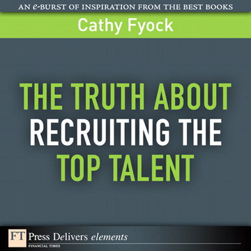 The Truth About Recruiting the Top Talent