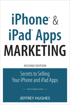 iPhone® and iPad® Apps Marketing: Secrets to Selling Your iPhone and iPad Apps, Second Edition