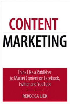 Content Marketing: Think Like a Publisher—How to Use Content to Market Online and in Social Media