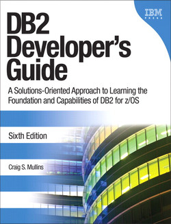 DB2 Developer's Guide: A Solutions-Oriented Approach to Learning the Foundation and Capabilities of DB2 for z/OS, Sixth Edition