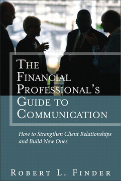 The Financial Professional's Guide to Communication: How to Strengthen Client Relationships and Build New Ones