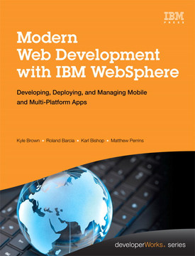 Modern Web Development with IBM® WebSphere®: Developing, Deploying, and Managing Mobile and Multi-Platform Apps