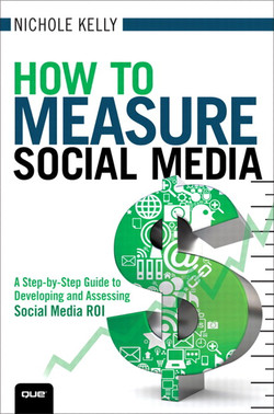 How to Measure Social Media: A Step-By-Step Guide to Developing and Assessing Social Media ROI