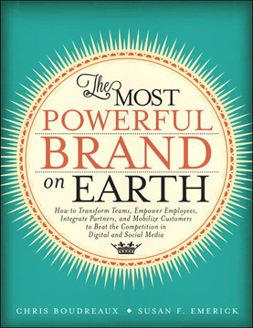 The Most Powerful Brand On Earth: How to Transform Teams, Empower Employees, Integrate Partners, and Mobilize Customers to Beat the Competition in Digital and Social Media