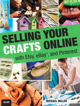 Selling Your Crafts Online: With Etsy, eBay®, and Pinterest