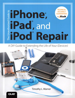 The Unauthorized Guide to iPhone®, iPad®, and iPod® Repair: A DIY Guide to Extending the Life of Your iDevices!