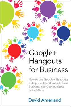 Google+ Hangouts™ for Business: How to Use Google+ Hangouts to Improve Brand Impact, Build Business and Communicate in Real-Time