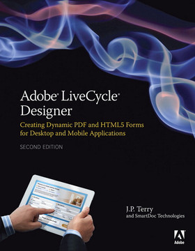 Adobe LiveCycle Designer: Creating Dynamic PDF and HTML5 Forms for Desktop and Mobile Applications, Second Edition