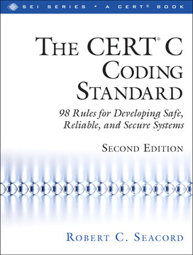 The CERT ® C Coding Standard: 98 Rules for Developing Safe, Reliable, and Secure Systems, Second Edition