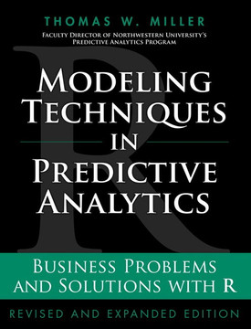 Modeling Techniques in Predictive Analytics: Business Problems and Solutions with R, Revised and Expanded Edition