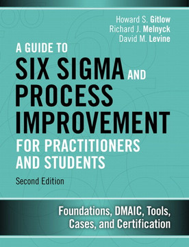 A Guide to Six Sigma and Process Improvement for Practitioners and Students: Foundations, DMAIC, Tools, Cases, and Certification, Second Edition