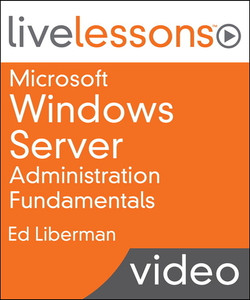 Microsoft Windows Server Administration Fundamentals LiveLessons (Video Training)
