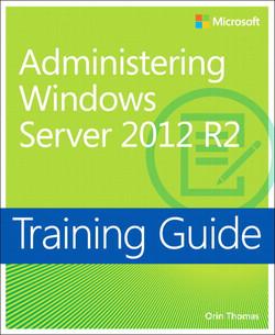 Training Guide: Administering Windows Server® 2012 R2