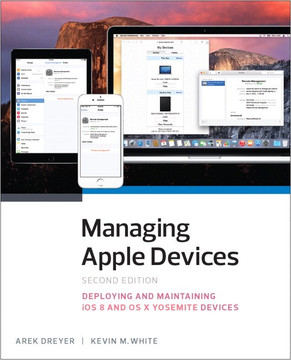 Managing Apple Devices: Deploying and Maintaining iOS and OS X Devices, Second Edition