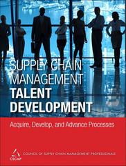 Supply Chain Management Talent Development: Acquire, Develop, and Advance Processes