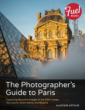 The Photographer's Guide to Paris: Capturing Beautiful Images of the Eiffel Tower, the Louvre, Notre Dame, and Beyond