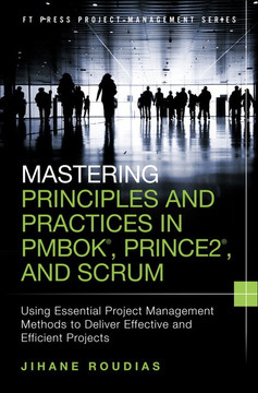 Mastering Principles and Practices in PMBOK®, Prince 2®, and Scrum: Using Essential Project Management Methods to Deliver Effective and Efficient Projects