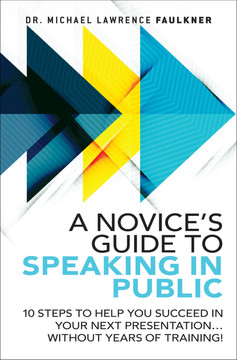 A Novice's Guide to Speaking in Public: 10 Steps to Help You Succeed in Your Next Presentation... Without Years of Training!