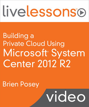 Building a Private Cloud Using Microsoft System Center 2012 R2 Live Lessons
