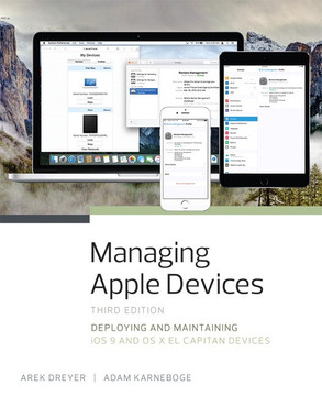 Managing Apple Devices: Deploying and Maintaining iOS 9 and OS X El Capitan Devices, Third Edition