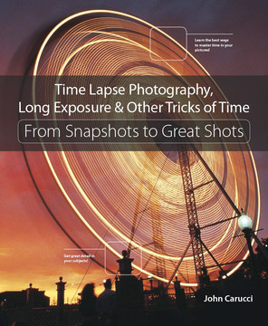 Time Lapse Photography, Long Exposure & Other Tricks of Time: From Snapshots to Great Shots, First Edition